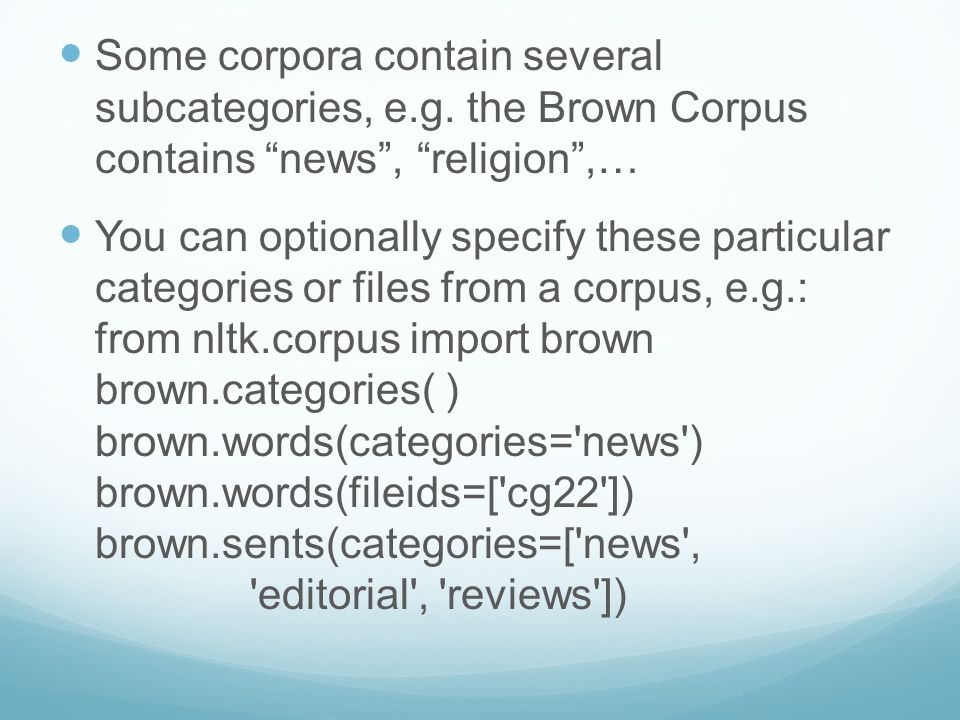 "Some corpora contain several subcategories, e.g. the Brown Corpus contains ""news"", ""religion"",… You can optionally specify these particular categories"