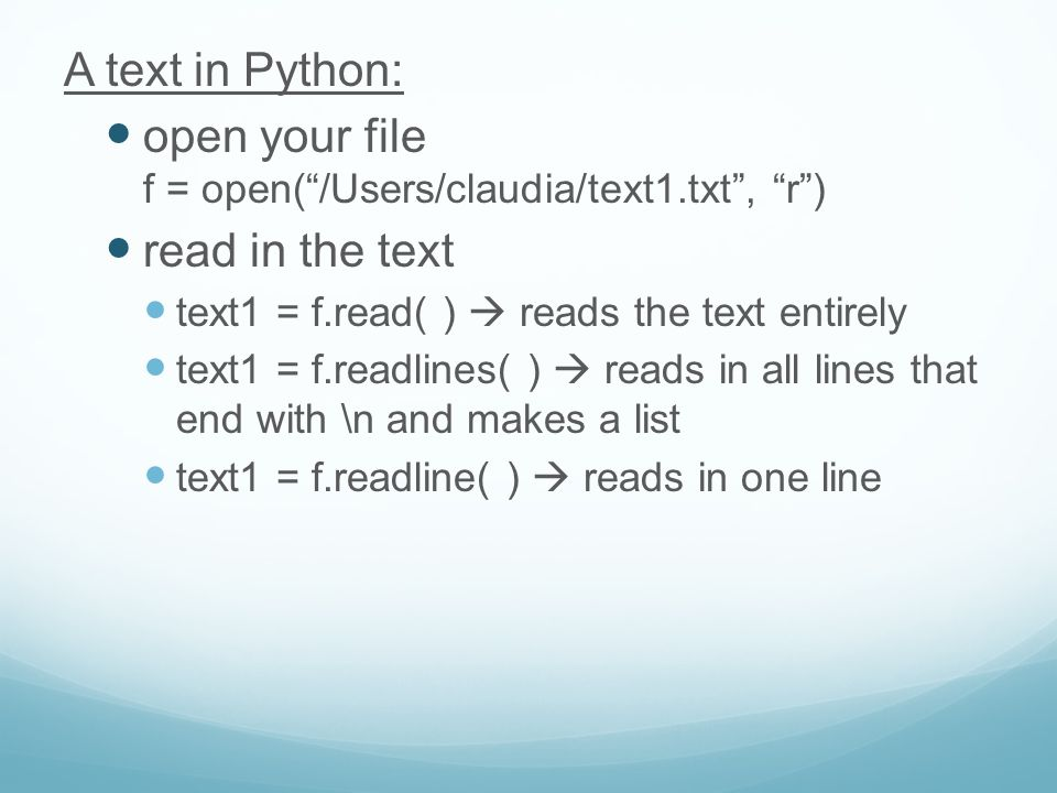 A text in Python: open your file f = open( /Users/claudia/text1.txt , r ) read in the text text1 = f.read( )  reads the text entirely text1 = f.readlines( )  reads in all lines that end with \n and makes a list text1 = f.readline( )  reads in one line