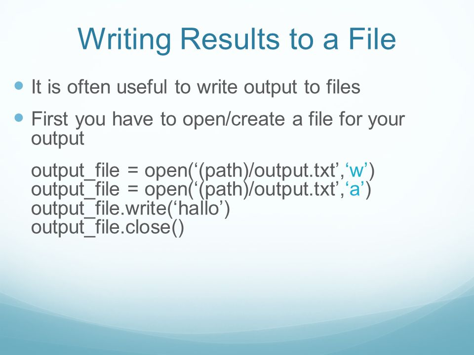 Writing Results to a File It is often useful to write output to files First you have to open/create a file for your output output_file = open('(path)/output.txt','w') output_file = open('(path)/output.txt','a') output_file.write('hallo') output_file.close()
