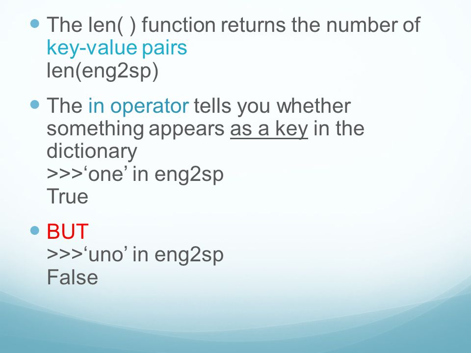 The len( ) function returns the number of key-value pairs len(eng2sp) The in operator tells you whether something appears as a key in the dictionary >>>'one' in eng2sp True BUT >>>'uno' in eng2sp False