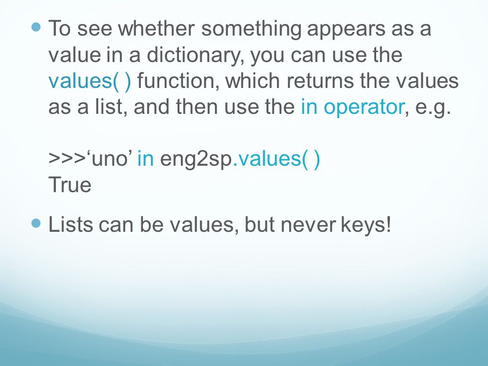 To see whether something appears as a value in a dictionary, you can use the values( ) function, which returns the values as a list, and then use the in operator, e.g.