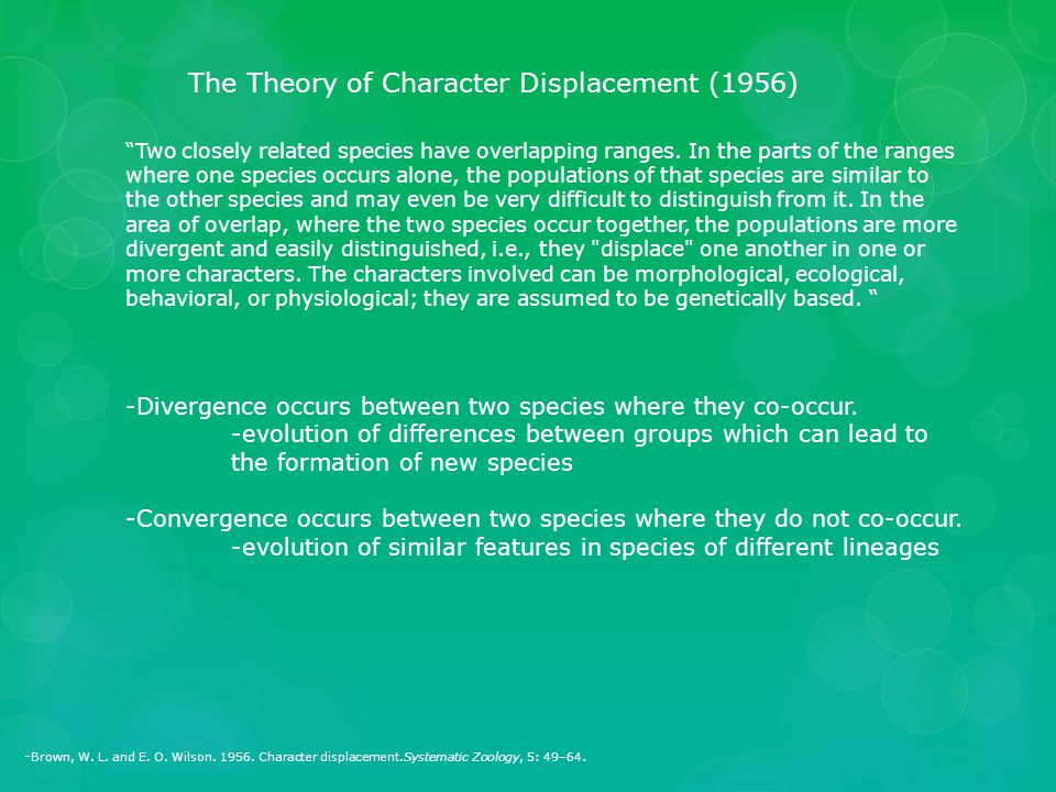 """- Brown, W. L. and E. O. Wilson. 1956. Character displacement.Systematic Zoology, 5: 49–64. The Theory of Character Displacement (1956) """"Two closely r"""