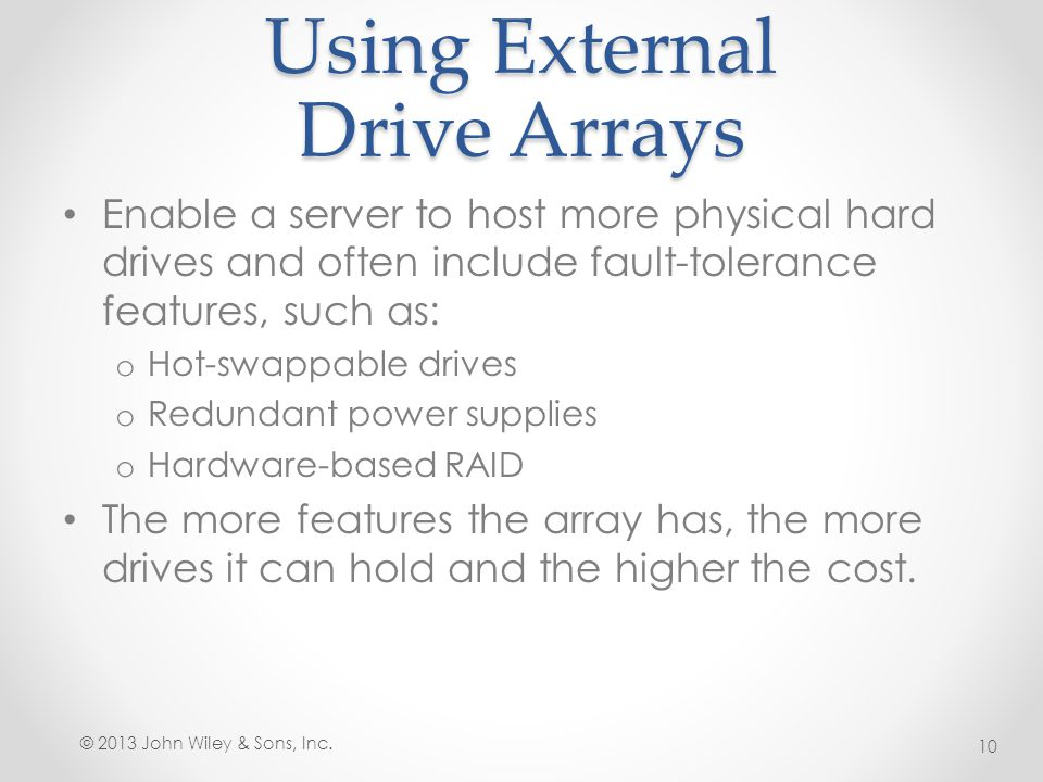 Using External Drive Arrays Enable a server to host more physical hard drives and often include fault-tolerance features, such as: o Hot-swappable dri