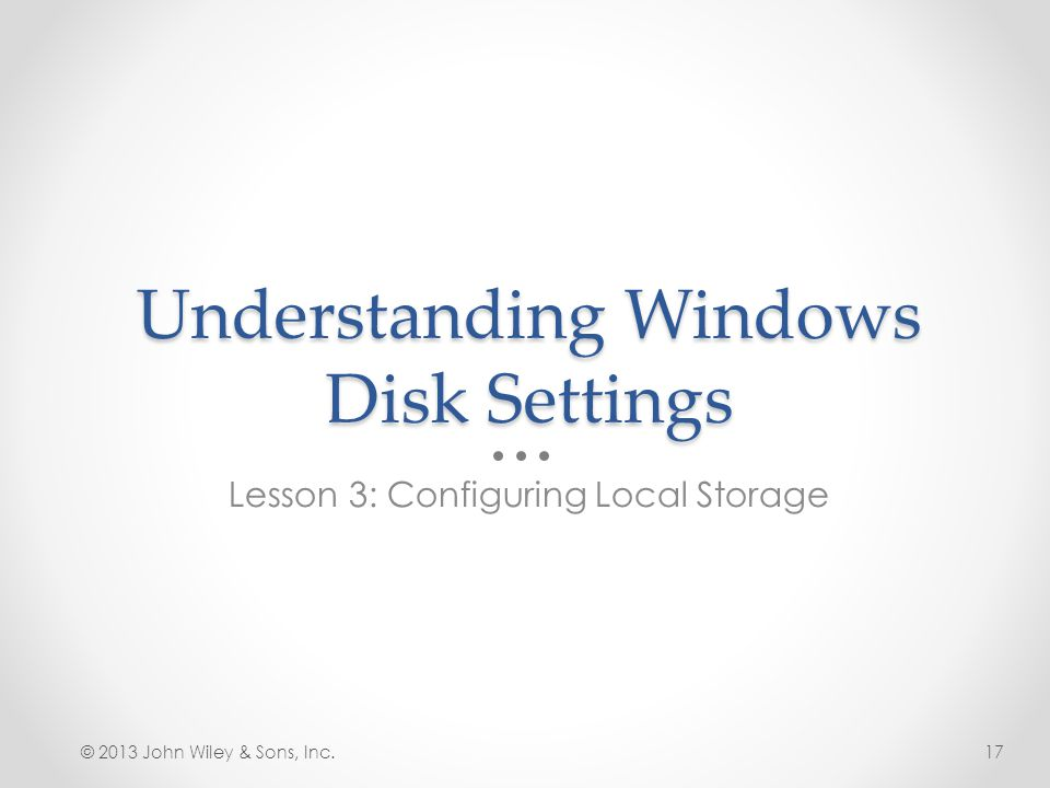 Understanding Windows Disk Settings Lesson 3: Configuring Local Storage © 2013 John Wiley & Sons, Inc.17
