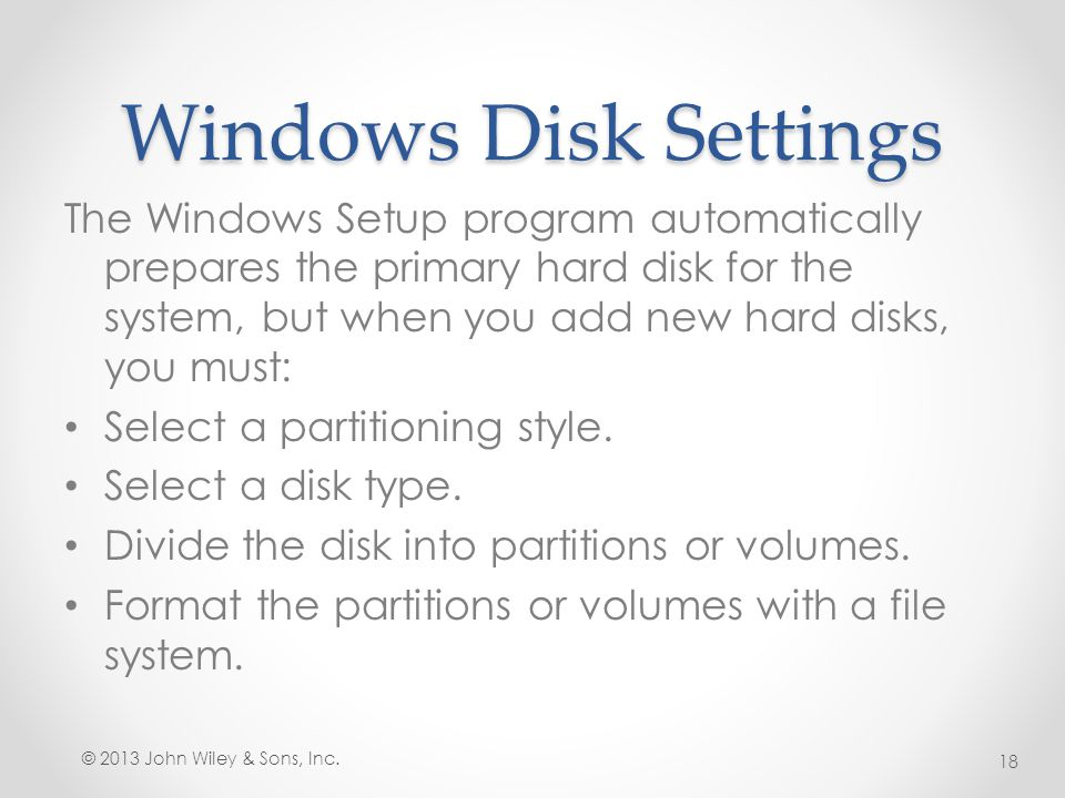 Windows Disk Settings The Windows Setup program automatically prepares the primary hard disk for the system, but when you add new hard disks, you must