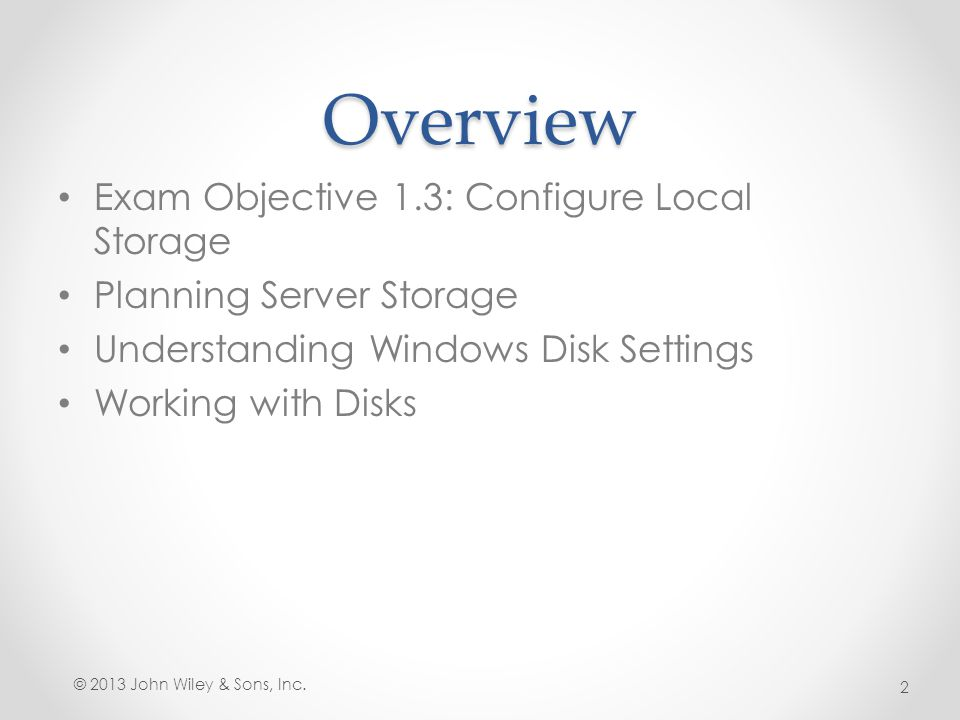Overview Exam Objective 1.3: Configure Local Storage Planning Server Storage Understanding Windows Disk Settings Working with Disks © 2013 John Wiley