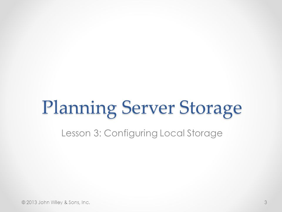Planning Server Storage When planning storage solutions for a server, you must consider many factors: The amount of storage the server needs The number of users that will be accessing the server at the same time The sensitivity of the data to be stored on the server The importance of the data to the organization © 2013 John Wiley & Sons, Inc.