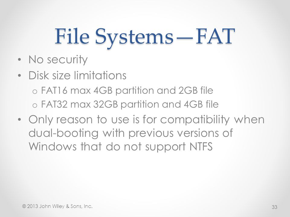 File Systems—FAT No security Disk size limitations o FAT16 max 4GB partition and 2GB file o FAT32 max 32GB partition and 4GB file Only reason to use i