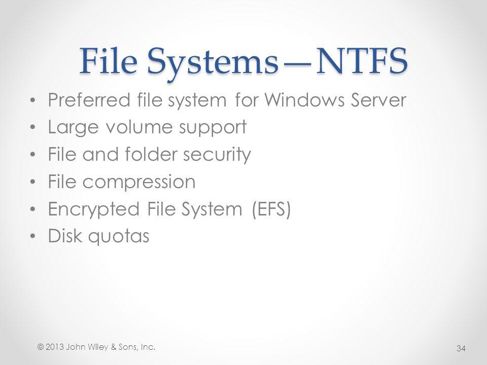 File Systems—NTFS Preferred file system for Windows Server Large volume support File and folder security File compression Encrypted File System (EFS)