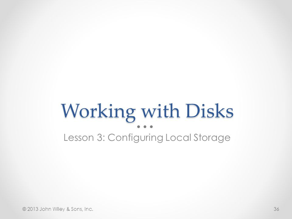 Working with Disks Lesson 3: Configuring Local Storage © 2013 John Wiley & Sons, Inc.36