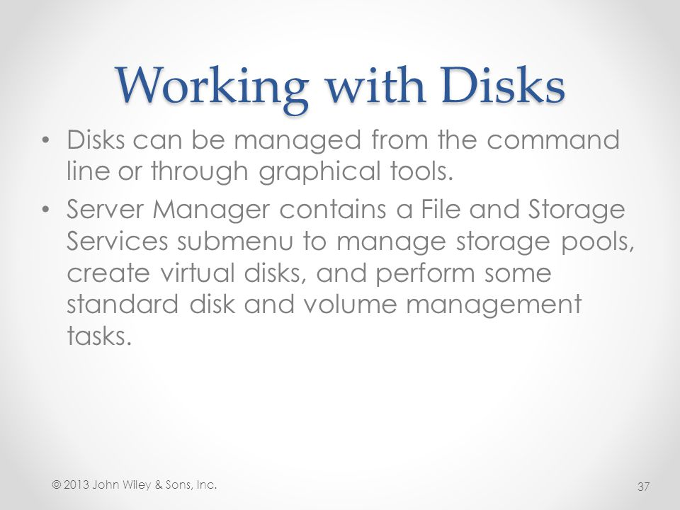 Working with Disks Disks can be managed from the command line or through graphical tools. Server Manager contains a File and Storage Services submenu