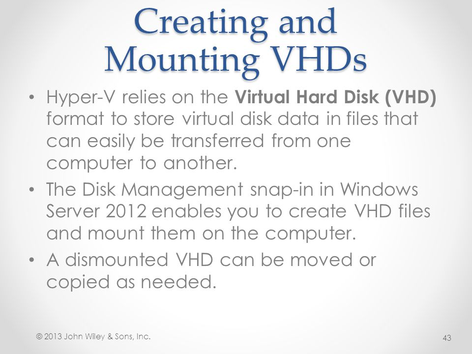 Creating and Mounting VHDs Hyper-V relies on the Virtual Hard Disk (VHD) format to store virtual disk data in files that can easily be transferred fro
