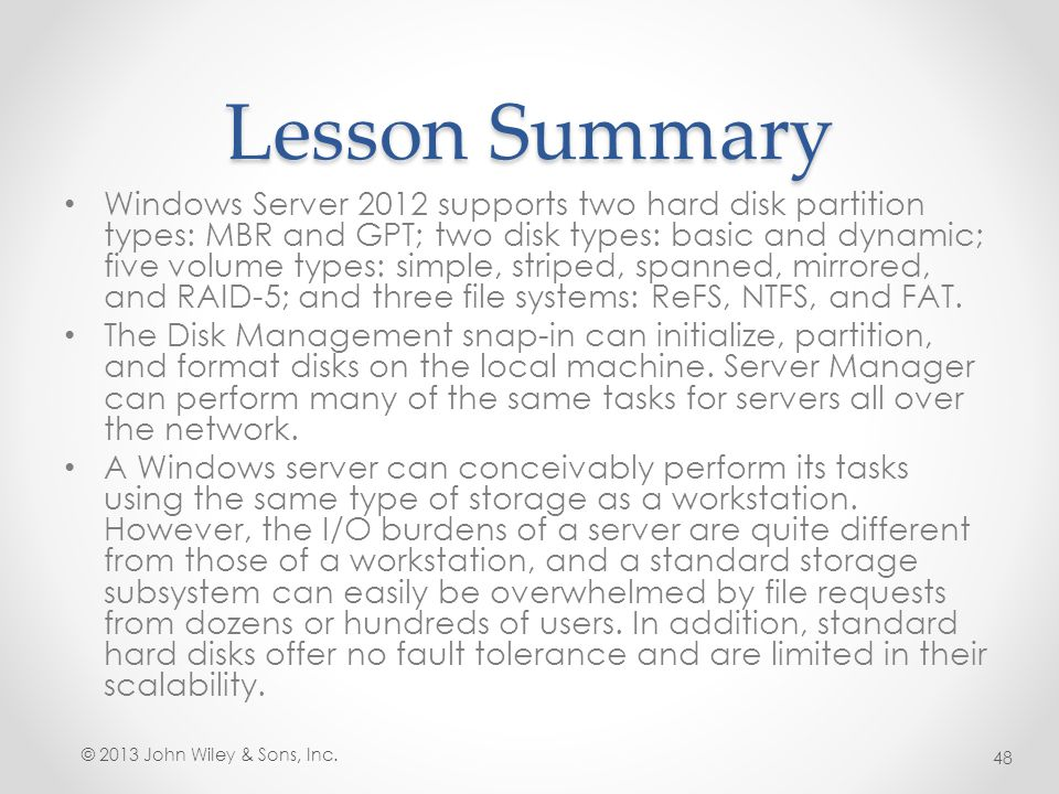 Lesson Summary Windows Server 2012 supports two hard disk partition types: MBR and GPT; two disk types: basic and dynamic; five volume types: simple,