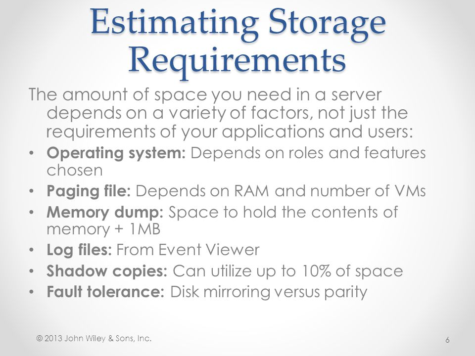 Estimating Storage Requirements The amount of space you need in a server depends on a variety of factors, not just the requirements of your applicatio