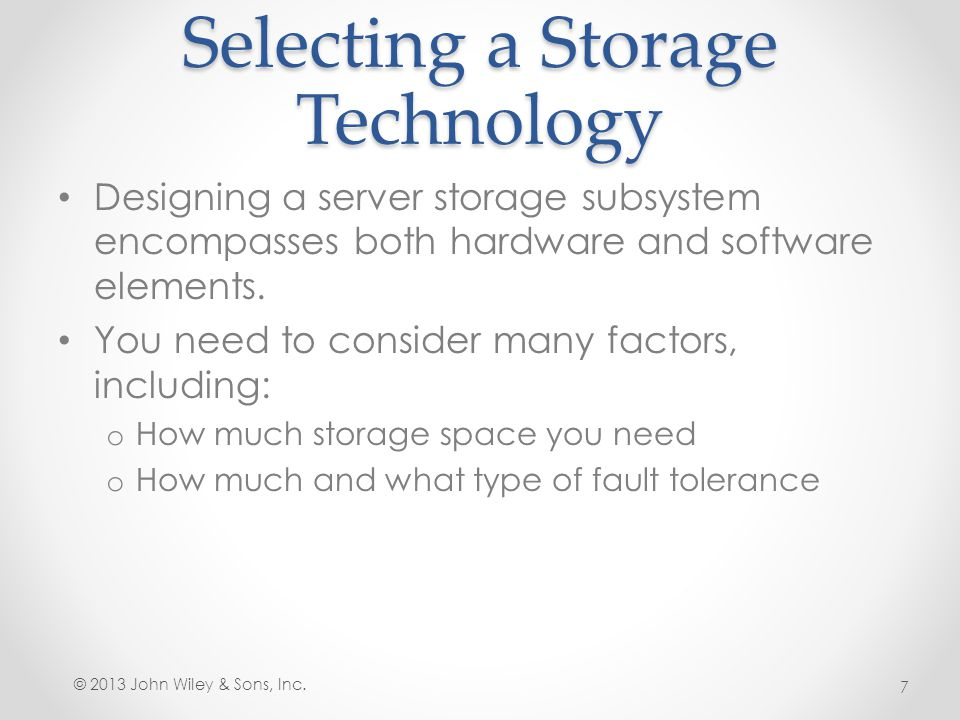 Selecting a Storage Technology Designing a server storage subsystem encompasses both hardware and software elements. You need to consider many factors