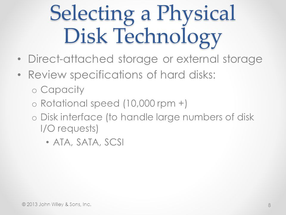 Working with Disks Disk Management MMC snap-in is the traditional tool for performing disk-related tasks: Initializing disks Selecting a partition style Converting basic disks to dynamic disks Creating partitions and volumes Extending, shrinking, and deleting volumes Formatting partitions and volumes Assigning and changing driver letters and paths Examining and managing physical disk properties, such as disk quotas, folder sharing, and error checking © 2013 John Wiley & Sons, Inc.