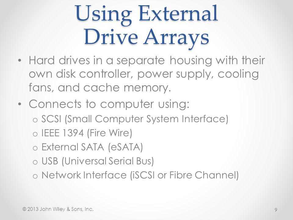 Using External Drive Arrays Hard drives in a separate housing with their own disk controller, power supply, cooling fans, and cache memory. Connects t