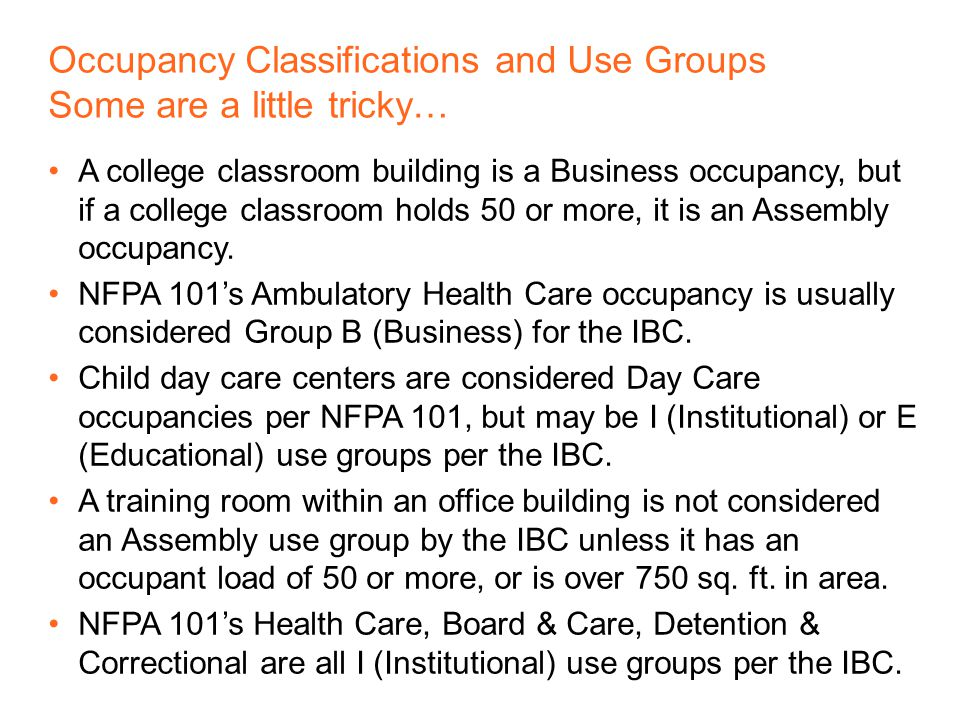 Occupancy Classifications (NFPA 101 – Chapter 6) Assembly Educational Day Care Health Care Ambulatory Health Care Detention and Correctional Residential Residential Board and Care Business Mercantile Industrial Storage Use Groups (IBC – Chapter 3) Assembly Business Educational Factory and Industrial High Hazard Institutional Mercantile Residential Storage Utility & Maintenance Most are divided into sub- groups