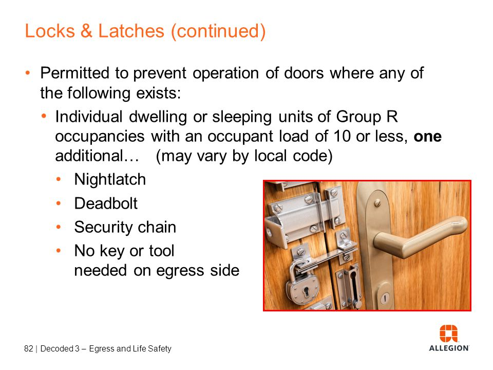81 | Decoded 3 – Egress and Life Safety Locks & Latches Permitted to prevent operation of doors where any of the following exists: Places of detention or restraint Use Group A with an occupant load of 300 or less, Groups B, F, M, and S, and in churches Main exterior door Key-operated locking from egress side Locking device readily distinguishable as locked Signage on or adjacent to door Revocable by the building official for cause