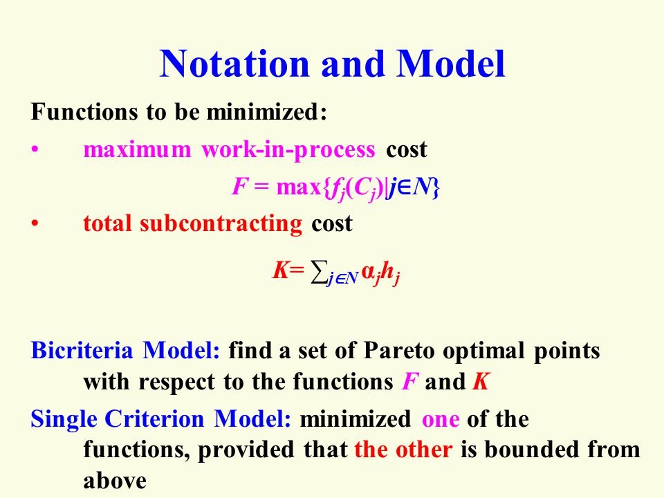 Notation and Model Functions to be minimized: maximum work-in-process cost F = max{f j (C j )|j ∈ N} total subcontracting cost K= ∑ j ∈ N α j h j Bicriteria Model: find a set of Pareto optimal points with respect to the functions F and K Single Criterion Model: minimized one of the functions, provided that the other is bounded from above