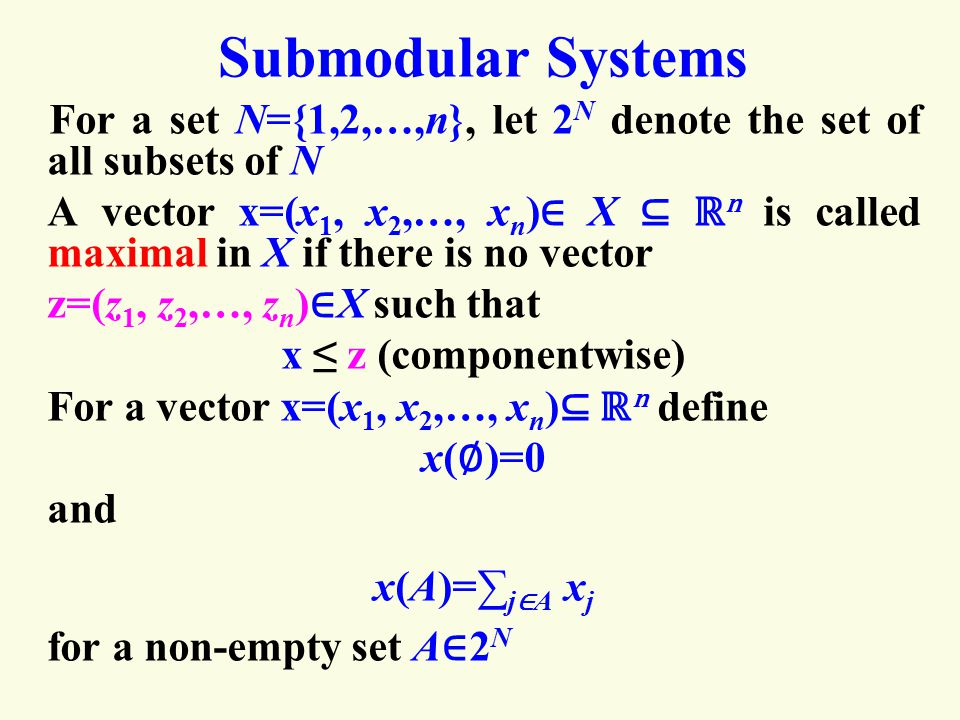 Submodular Systems For a set N={1,2,…,n}, let 2 N denote the set of all subsets of N A vector x=(x 1, x 2,…, x n ) ∈ X ⊆ ℝ n is called maximal in X if there is no vector z=(z 1, z 2,…, z n ) ∈ X such that x ≤ z (componentwise) For a vector x=(x 1, x 2,…, x n ) ⊆ ℝ n define x( ∅ )=0 and x(A)=∑ j ∈ A x j for a non-empty set A ∈ 2 N