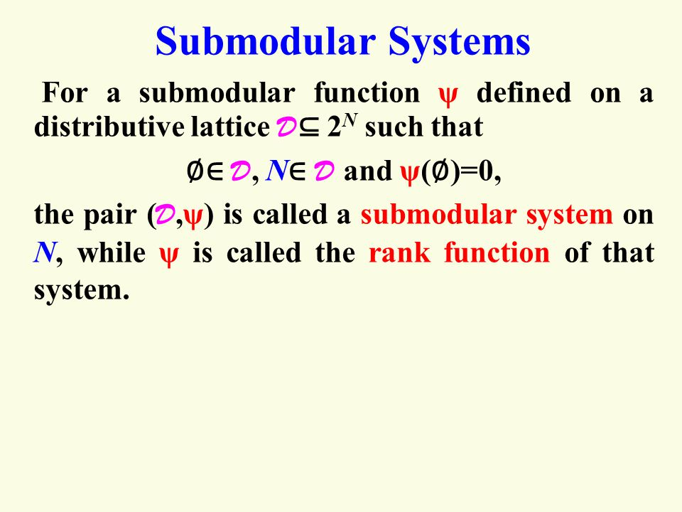 Submodular Systems For a submodular function ψ defined on a distributive lattice D ⊆ 2 N such that ∅ ∈ D, N ∈ D and ψ( ∅ )=0, the pair ( D,ψ) is called a submodular system on N, while ψ is called the rank function of that system.