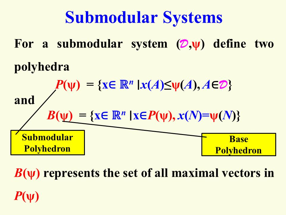 Submodular Systems For a submodular system ( D,ψ) define two polyhedra P(ψ) = {x ∈ ℝ n ∣ x(A)≤ψ(A), A ∈ D } and B(ψ) = {x ∈ ℝ n ∣ x ∈ P(ψ), x(N)=ψ(N)} B(ψ) represents the set of all maximal vectors in P(ψ) Submodular Polyhedron Base Polyhedron