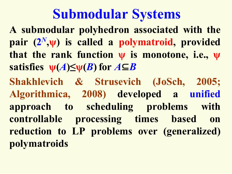 Submodular Systems A submodular polyhedron associated with the pair (2 N,ψ) is called a polymatroid, provided that the rank function ψ is monotone, i.e., ψ satisfies ψ(A)≤ψ(B) for A ⊆ B Shakhlevich & Strusevich (JoSch, 2005; Algorithmica, 2008) developed a unified approach to scheduling problems with controllable processing times based on reduction to LP problems over (generalized) polymatroids