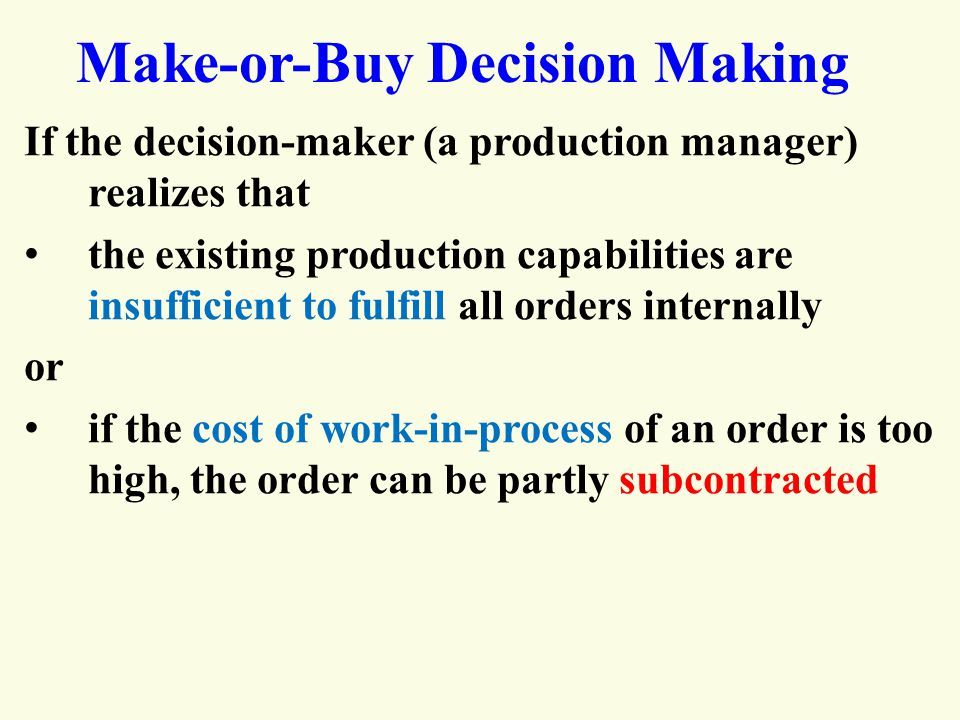 Make-or-Buy Decision Making If the decision-maker (a production manager) realizes that the existing production capabilities are insufficient to fulfill all orders internally or if the cost of work-in-process of an order is too high, the order can be partly subcontracted