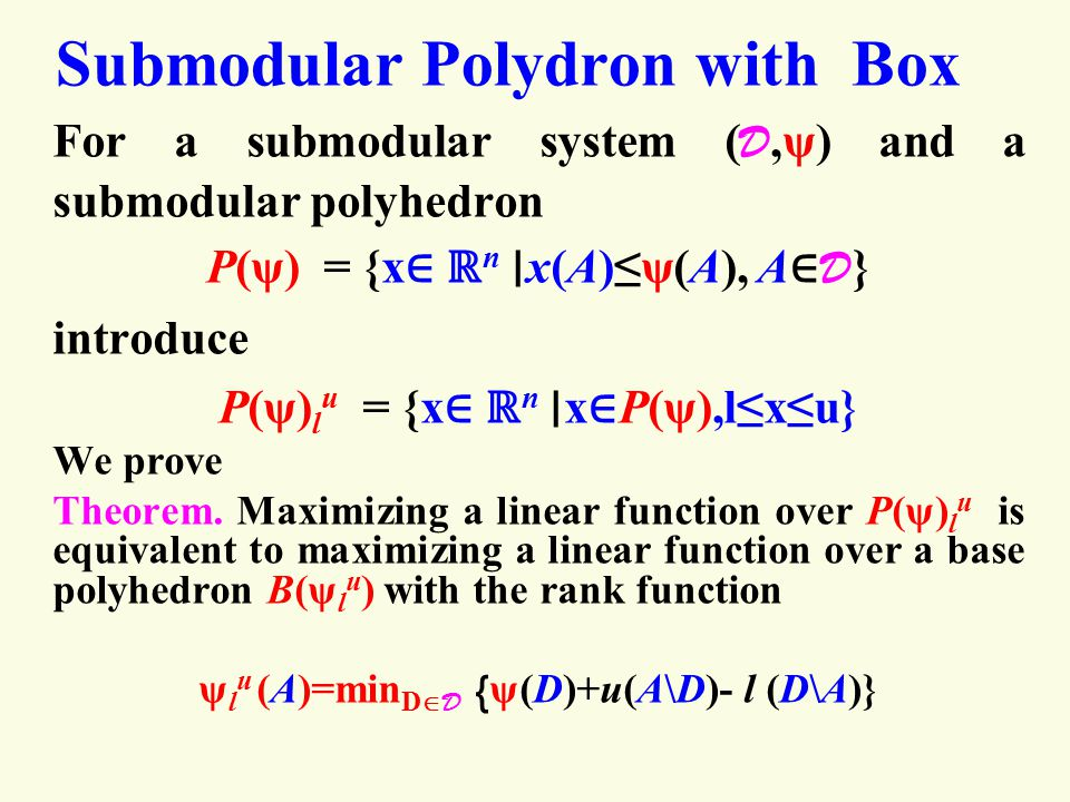 Submodular Polydron with Box For a submodular system ( D,ψ) and a submodular polyhedron P(ψ) = {x ∈ ℝ n ∣ x(A)≤ψ(A), A ∈ D } introduce P(ψ) l u = {x ∈ ℝ n ∣ x ∈ P(ψ),l≤x≤u} We prove Theorem.