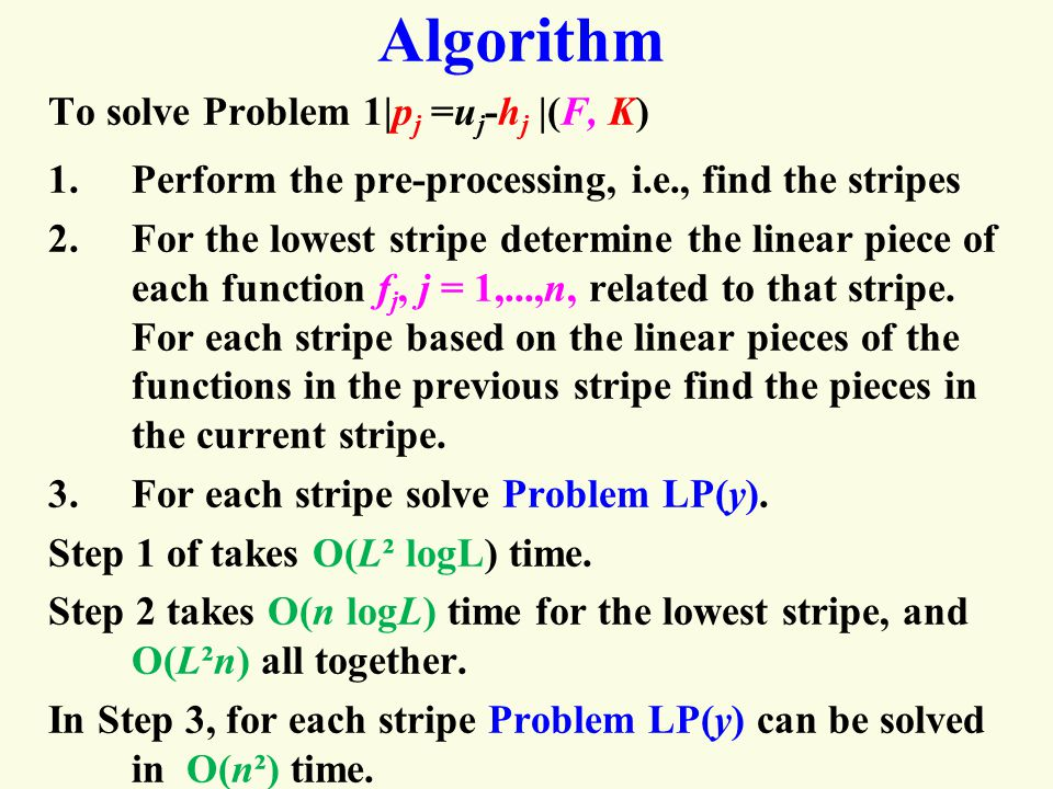 Algorithm To solve Problem 1|p j =u j -h j |(F, K) 1.Perform the pre-processing, i.e., find the stripes 2.For the lowest stripe determine the linear piece of each function f j, j = 1,...,n, related to that stripe.