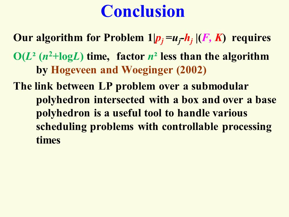Conclusion Our algorithm for Problem 1|p j =u j -h j |(F, K) requires O(L² (n 2 +logL) time, factor n² less than the algorithm by Hogeveen and Woeginger (2002) The link between LP problem over a submodular polyhedron intersected with a box and over a base polyhedron is a useful tool to handle various scheduling problems with controllable processing times
