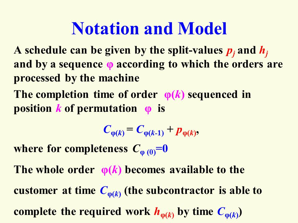 Notation and Model A schedule can be given by the split-values p j and h j and by a sequence φ according to which the orders are processed by the machine The completion time of order φ(k) sequenced in position k of permutation φ is C φ(k) = C φ(k-1) + p φ(k), where for completeness C φ (0) =0 The whole order φ(k) becomes available to the customer at time C φ(k) (the subcontractor is able to complete the required work h φ(k) by time C φ(k) )