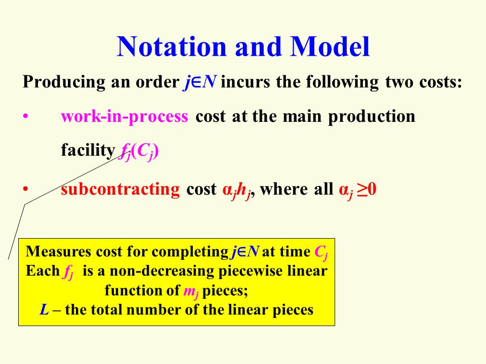 Notation and Model Producing an order j ∈ N incurs the following two costs: work-in-process cost at the main production facility f j (C j ) subcontracting cost α j h j, where all α j ≥0 Measures cost for completing j ∈ N at time C j Each f j is a non-decreasing piecewise linear function of m j pieces; L – the total number of the linear pieces