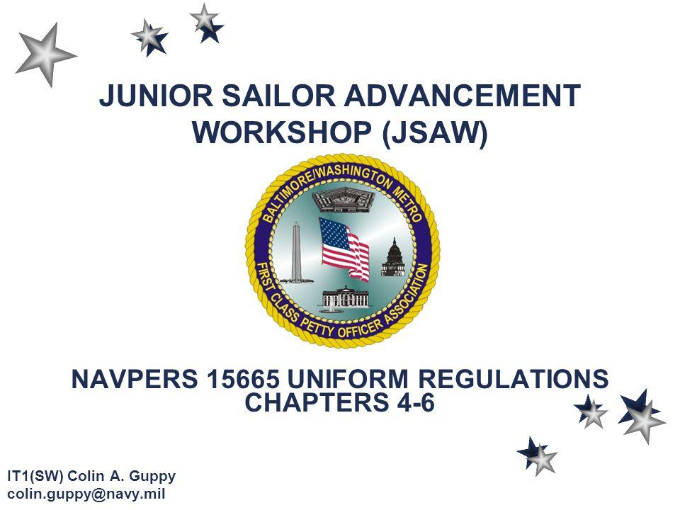 JUNIOR SAILOR ADVANCEMENT WORKSHOP (JSAW) NAVPERS 15665 UNIFORM REGULATIONS CHAPTERS 4-6 IT1(SW) Colin A.