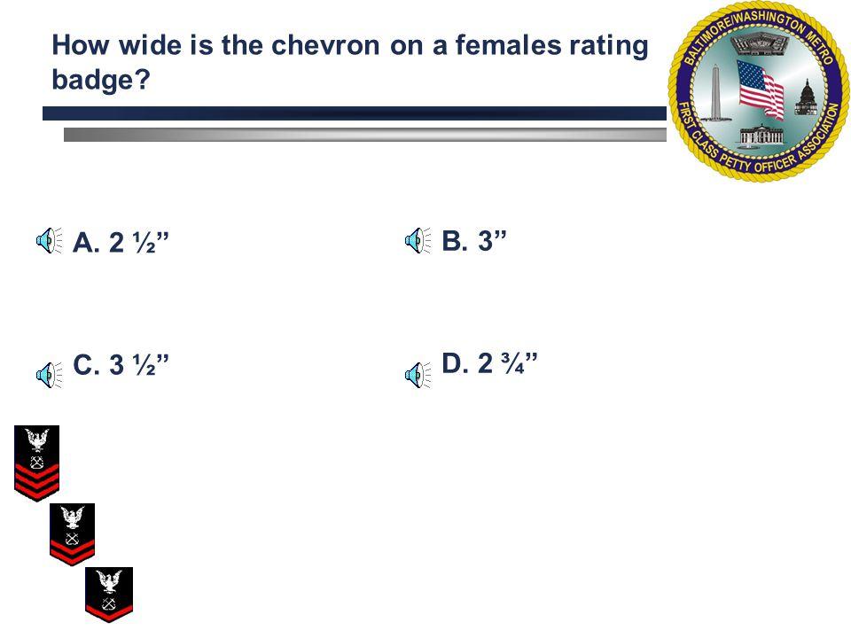 A. 2 ¾ C. 4 B. 3 ¼ wide D. 3 ½ wide How wide is the chevron on a males rating badge