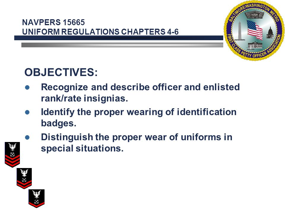 NAVPERS 15665 UNIFORM REGULATIONS CHAPTERS 4-6 OBJECTIVES: Recognize and describe officer and enlisted rank/rate insignias.
