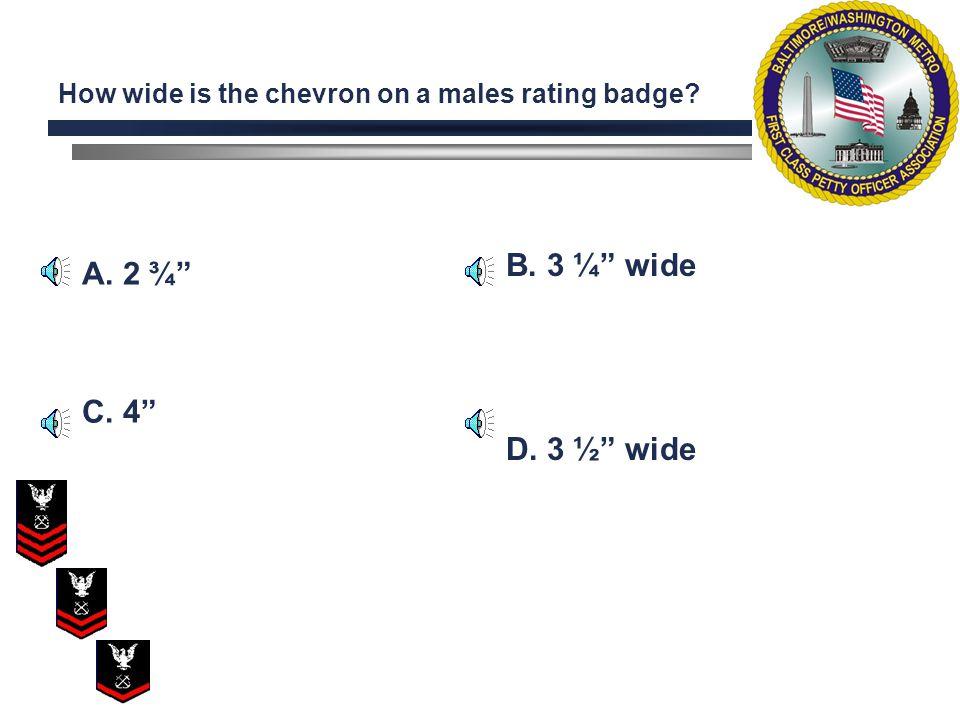 A. 2 ¾ C. 4 B. 3 ¼ wide D. 3 ½ wide How wide is the chevron on a males rating badge?