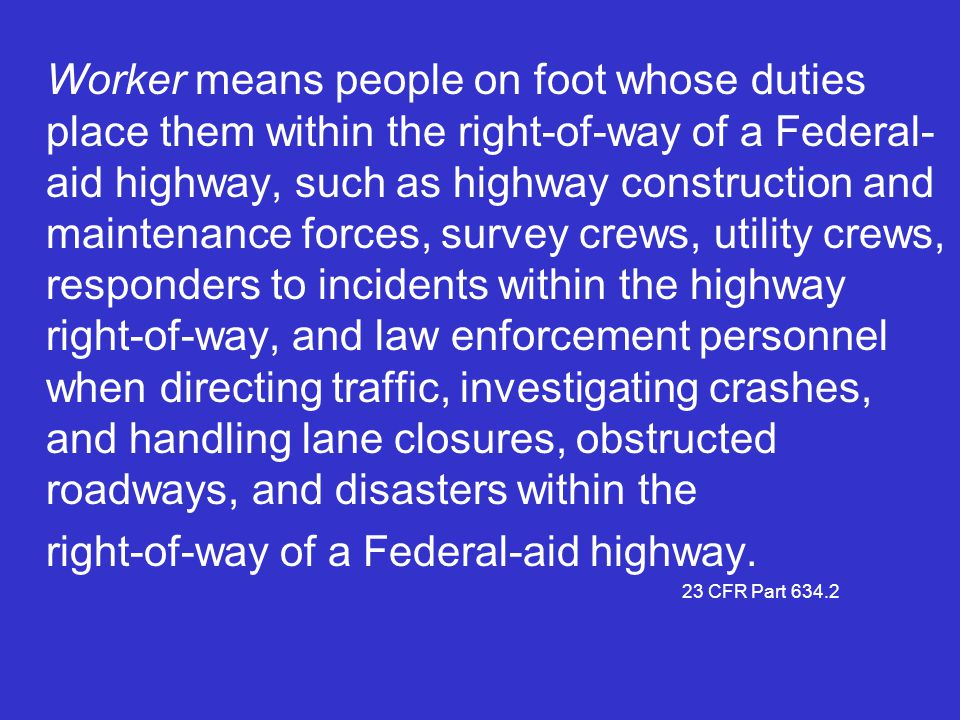 Worker means people on foot whose duties place them within the right-of-way of a Federal- aid highway, such as highway construction and maintenance fo