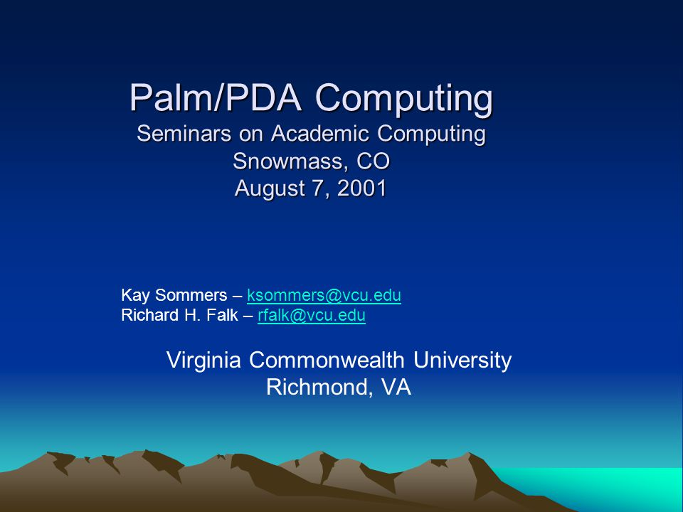 Palm/PDA Computing Seminars on Academic Computing Snowmass, CO August 7, 2001 Kay Sommers – ksommers@vcu.eduksommers@vcu.edu Richard H. Falk – rfalk@v