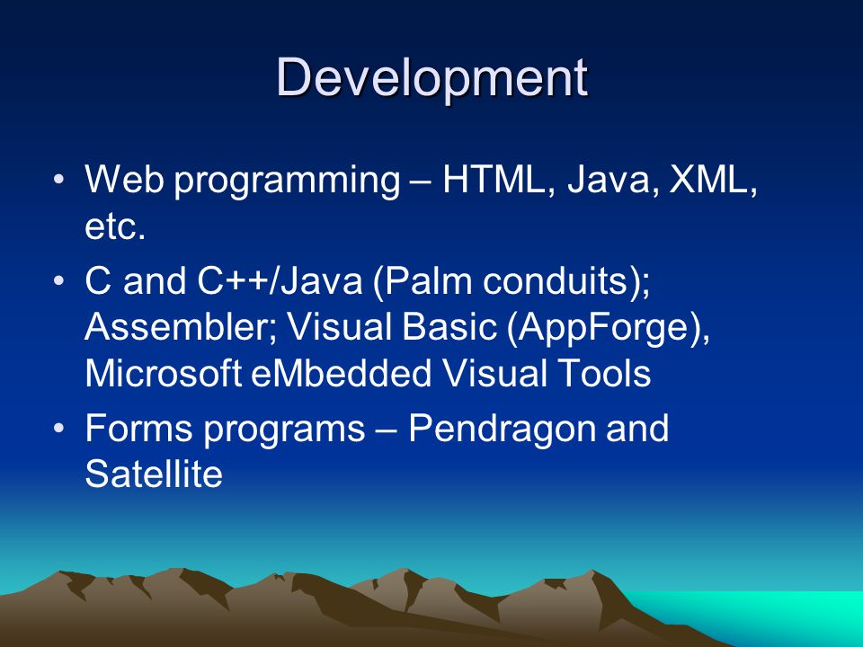 Development Web programming – HTML, Java, XML, etc. C and C++/Java (Palm conduits); Assembler; Visual Basic (AppForge), Microsoft eMbedded Visual Tool