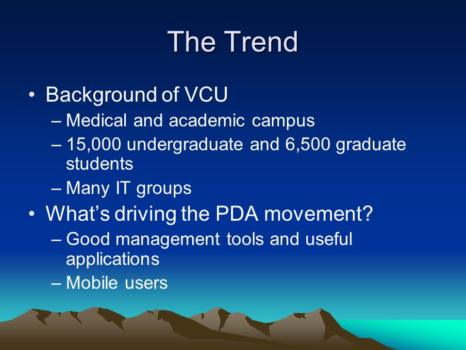 The Trend Background of VCU –Medical and academic campus –15,000 undergraduate and 6,500 graduate students –Many IT groups What's driving the PDA move