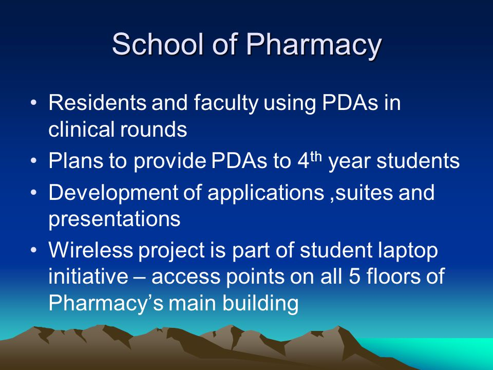 School of Pharmacy Residents and faculty using PDAs in clinical rounds Plans to provide PDAs to 4 th year students Development of applications,suites