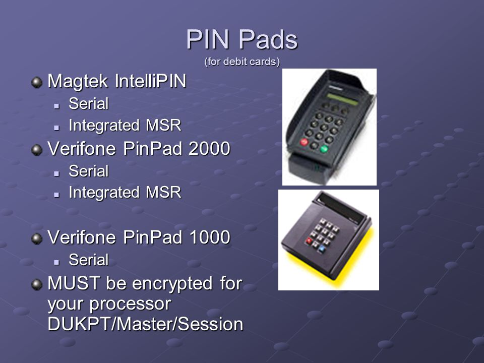 PIN Pads (for debit cards) Magtek IntelliPIN Serial Serial Integrated MSR Integrated MSR Verifone PinPad 2000 Serial Serial Integrated MSR Integrated MSR Verifone PinPad 1000 Serial Serial MUST be encrypted for your processor DUKPT/Master/Session
