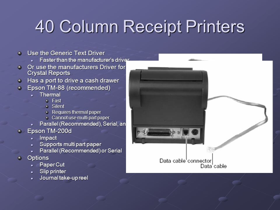 40 Column Receipt Printers Use the Generic Text Driver Faster than the manufacturer's driver Faster than the manufacturer's driver Or use the manufacturers Driver for Custom 40 column Receipts Developed in Crystal Reports Has a port to drive a cash drawer Epson TM-88 (recommended) Thermal ThermalFastSilent Requires thermal paper Cannot use multi part paper Parallel (Recommended), Serial, and USB models available Parallel (Recommended), Serial, and USB models available Epson TM-200d Impact Impact Supports multi part paper Supports multi part paper Parallel (Recommended) or Serial Parallel (Recommended) or SerialOptions Paper Cut Paper Cut Slip printer Slip printer Journal take-up reel Journal take-up reel