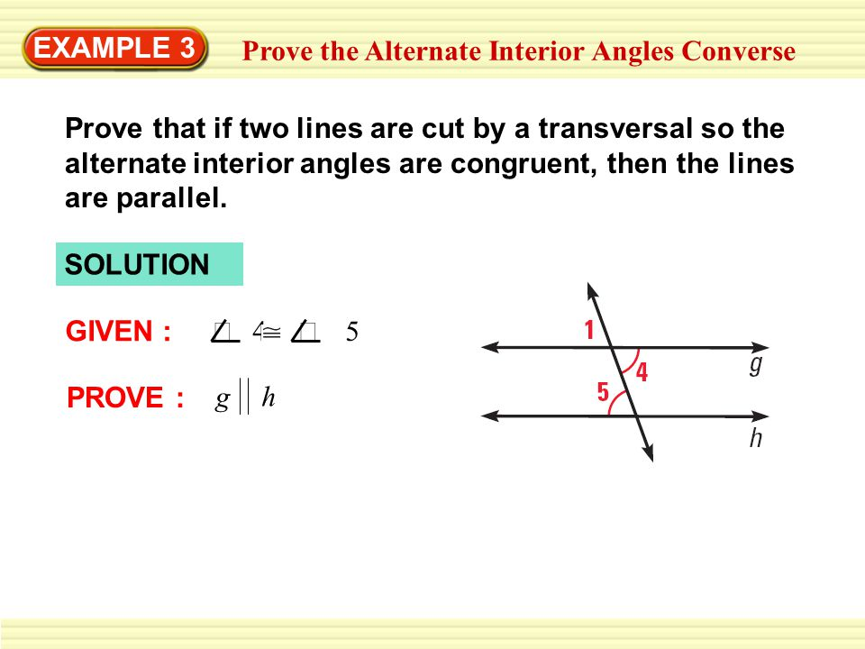 EXAMPLE 3 Prove the Alternate Interior Angles Converse SOLUTION GIVEN :  4  5 PROVE : g h Prove that if two lines are cut by a transversal so the alternate interior angles are congruent, then the lines are parallel.