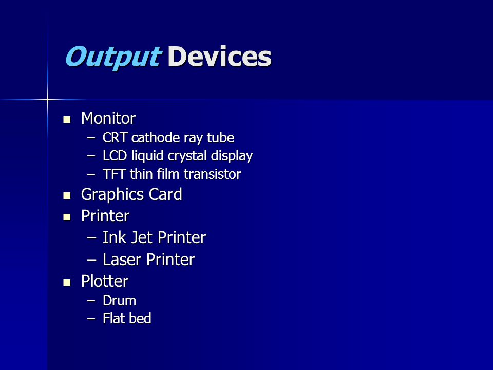 Output Devices Monitor Monitor –CRT cathode ray tube –LCD liquid crystal display –TFT thin film transistor Graphics Card Graphics Card Printer Printer –Ink Jet Printer –Laser Printer Plotter Plotter –Drum –Flat bed