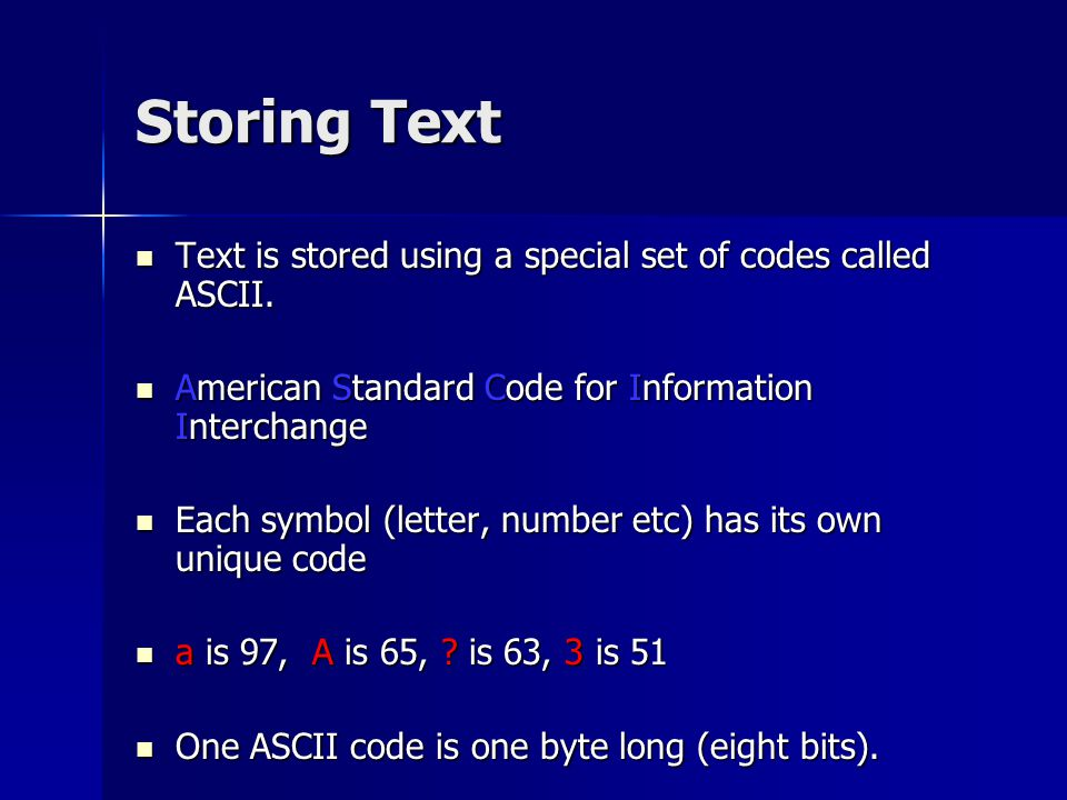 Storing Text Text is stored using a special set of codes called ASCII.