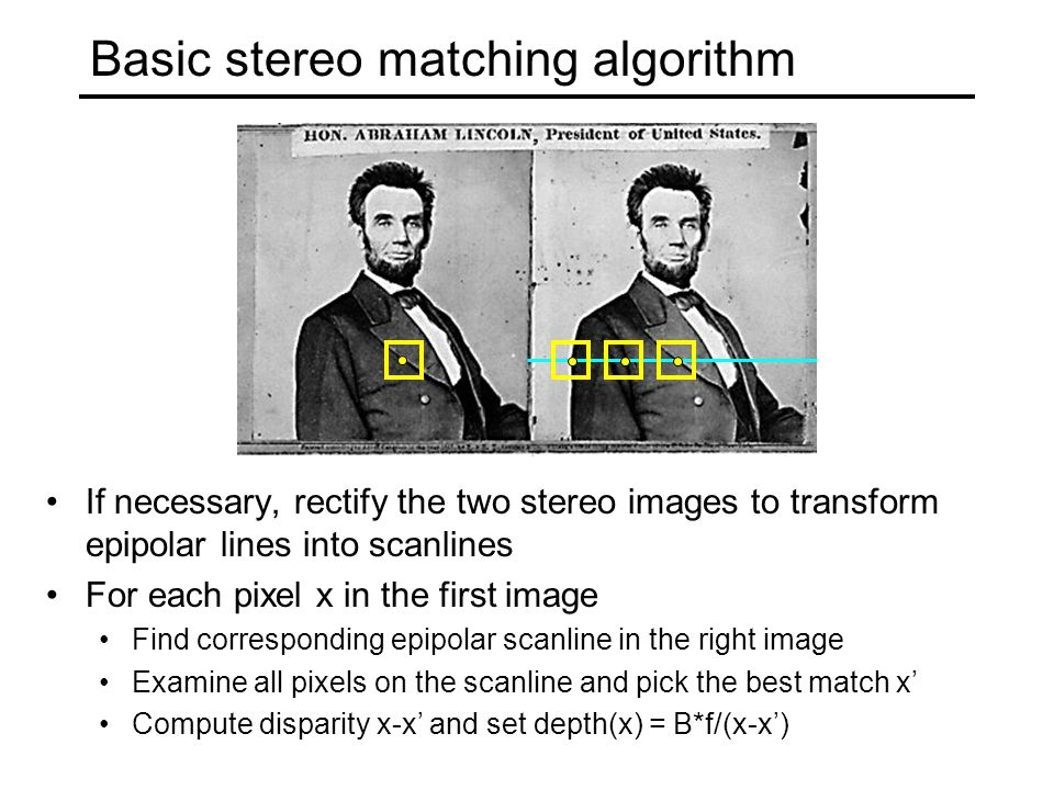 Basic stereo matching algorithm If necessary, rectify the two stereo images to transform epipolar lines into scanlines For each pixel x in the first image Find corresponding epipolar scanline in the right image Examine all pixels on the scanline and pick the best match x' Compute disparity x-x' and set depth(x) = B*f/(x-x')