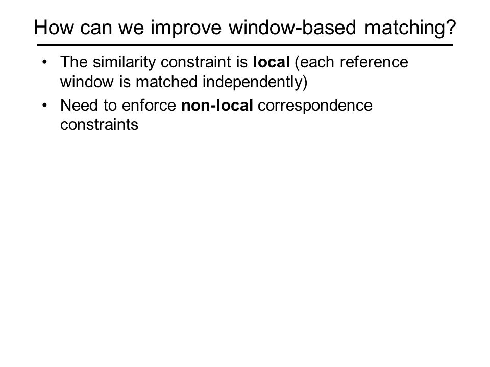 How can we improve window-based matching? The similarity constraint is local (each reference window is matched independently) Need to enforce non-loca